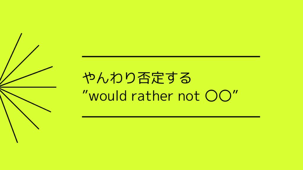 やんわり否定する would rather not